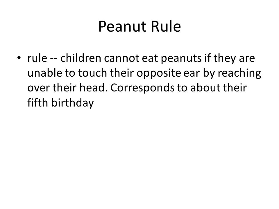 Peanut Rule rule -- children cannot eat peanuts if they are unable to touch their opposite ear by reaching over their head. Corresponds to about their