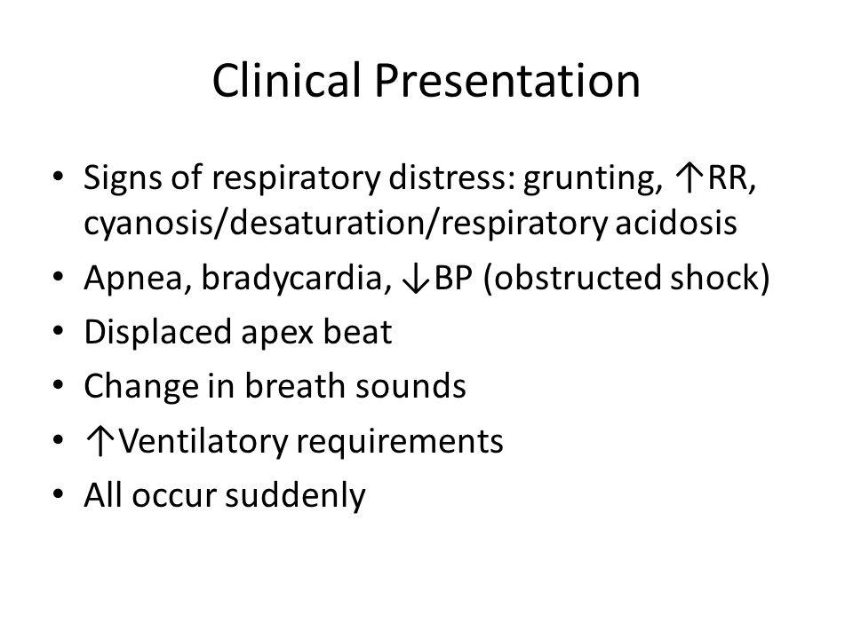 Clinical Presentation Signs of respiratory distress: grunting, ↑RR, cyanosis/desaturation/respiratory acidosis Apnea, bradycardia, ↓BP (obstructed sho