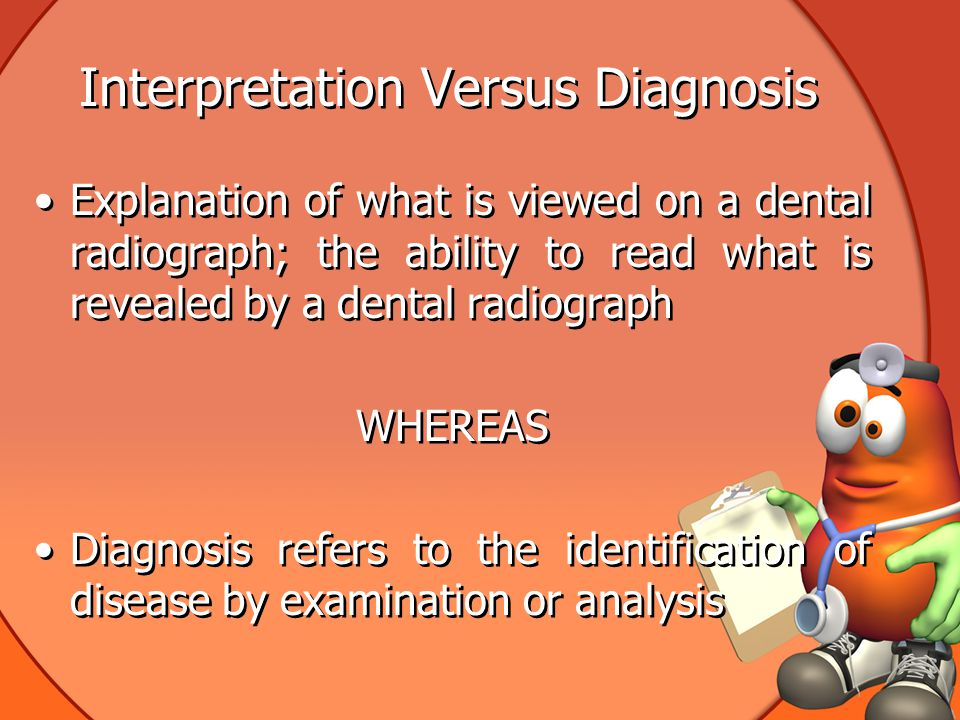 Interpretation Versus Diagnosis Explanation of what is viewed on a dental radiograph; the ability to read what is revealed by a dental radiograph WHEREAS Diagnosis refers to the identification of disease by examination or analysis Explanation of what is viewed on a dental radiograph; the ability to read what is revealed by a dental radiograph WHEREAS Diagnosis refers to the identification of disease by examination or analysis