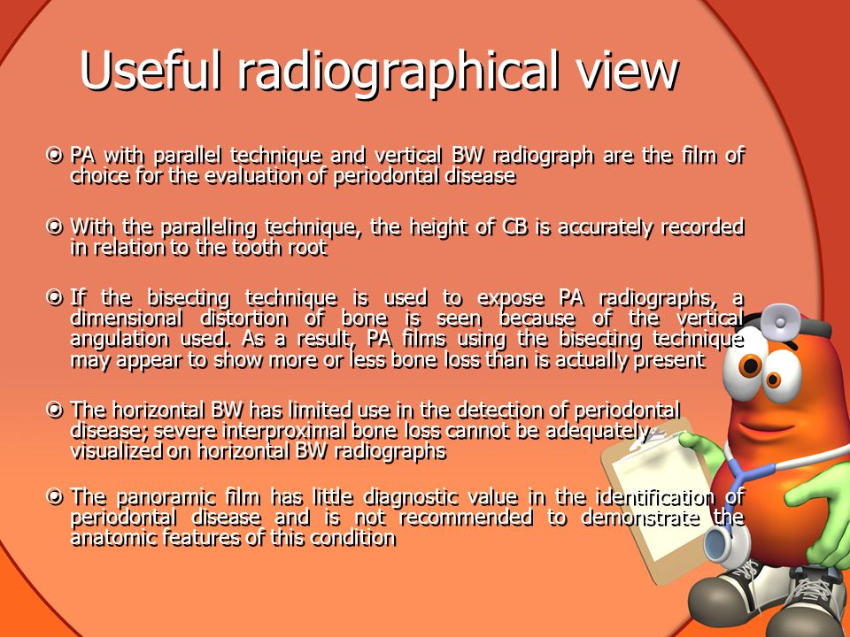 Useful radiographical view  PA with parallel technique and vertical BW radiograph are the film of choice for the evaluation of periodontal disease  With the paralleling technique, the height of CB is accurately recorded in relation to the tooth root  If the bisecting technique is used to expose PA radiographs, a dimensional distortion of bone is seen because of the vertical angulation used.