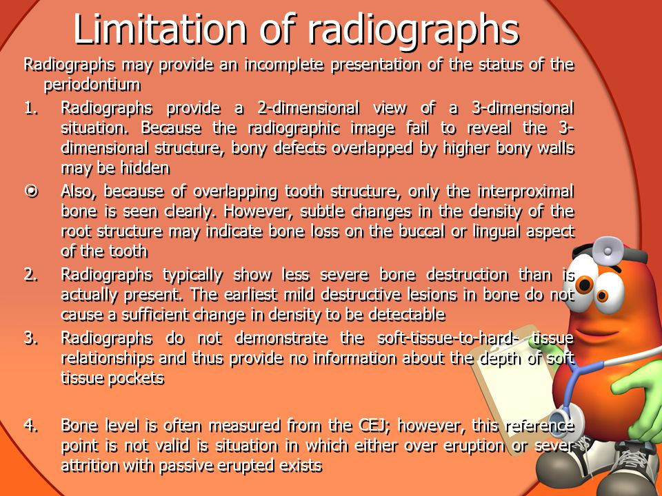 Limitation of radiographs Radiographs may provide an incomplete presentation of the status of the periodontium 1.Radiographs provide a 2-dimensional view of a 3-dimensional situation.
