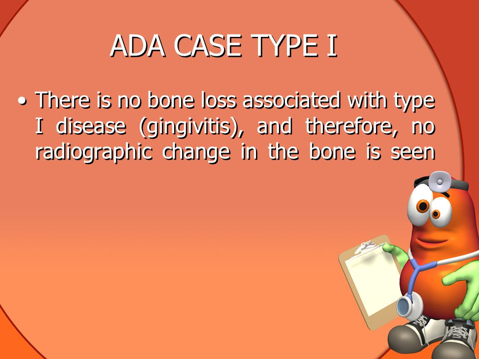 ADA CASE TYPE I There is no bone loss associated with type I disease (gingivitis), and therefore, no radiographic change in the bone is seen