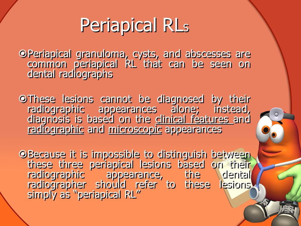 Periapical RL S  Periapical granuloma, cysts, and abscesses are common periapical RL that can be seen on dental radiographs  These lesions cannot be diagnosed by their radiographic appearances alone; instead, diagnosis is based on the clinical features and radiographic and microscopic appearances  Because it is impossible to distinguish between these three periapical lesions based on their radiographic appearance, the dental radiographer should refer to these lesions simply as periapical RL  Periapical granuloma, cysts, and abscesses are common periapical RL that can be seen on dental radiographs  These lesions cannot be diagnosed by their radiographic appearances alone; instead, diagnosis is based on the clinical features and radiographic and microscopic appearances  Because it is impossible to distinguish between these three periapical lesions based on their radiographic appearance, the dental radiographer should refer to these lesions simply as periapical RL
