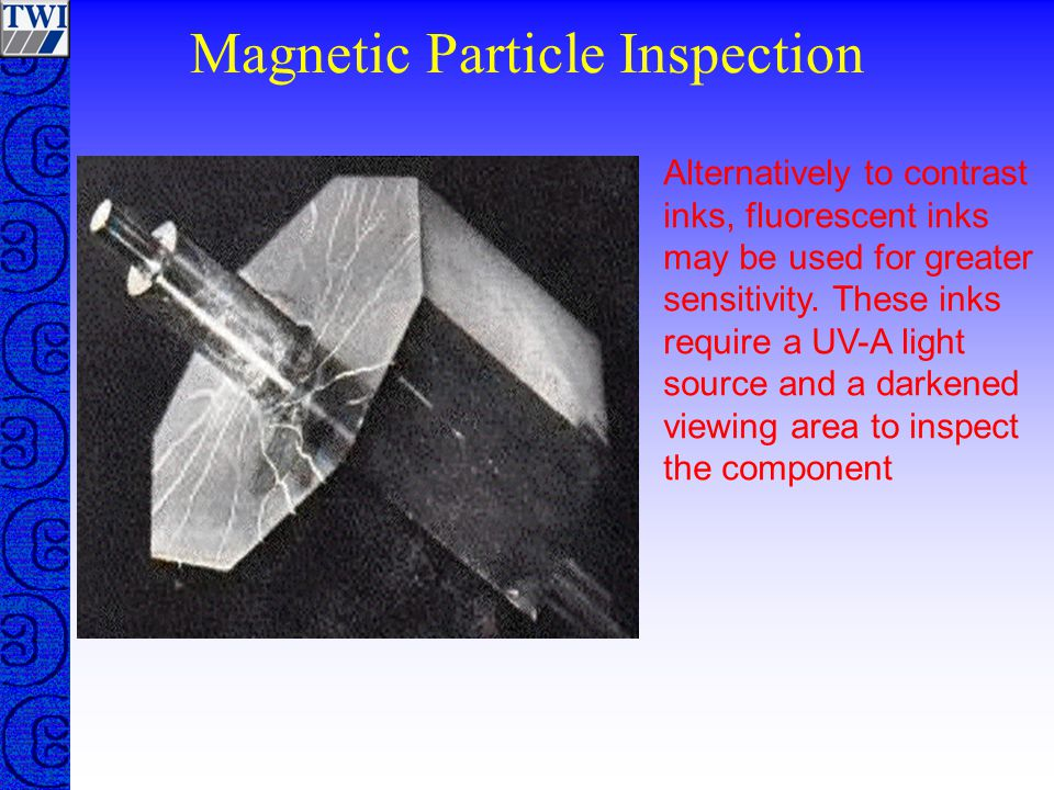 Magnetic Particle Inspection Alternatively to contrast inks, fluorescent inks may be used for greater sensitivity.