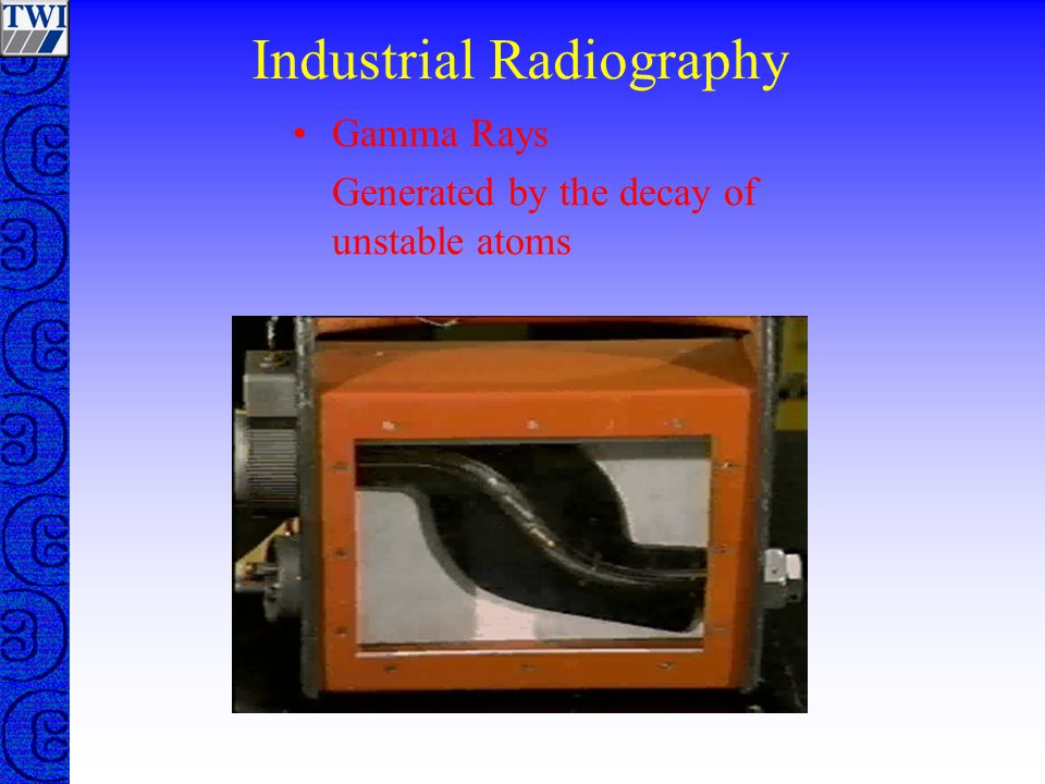 Industrial Radiography Gamma Rays Generated by the decay of unstable atoms