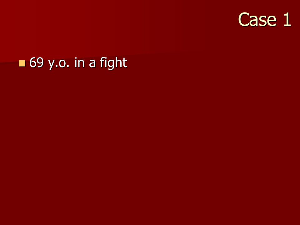 Case 1 69 y.o. in a fight 69 y.o. in a fight