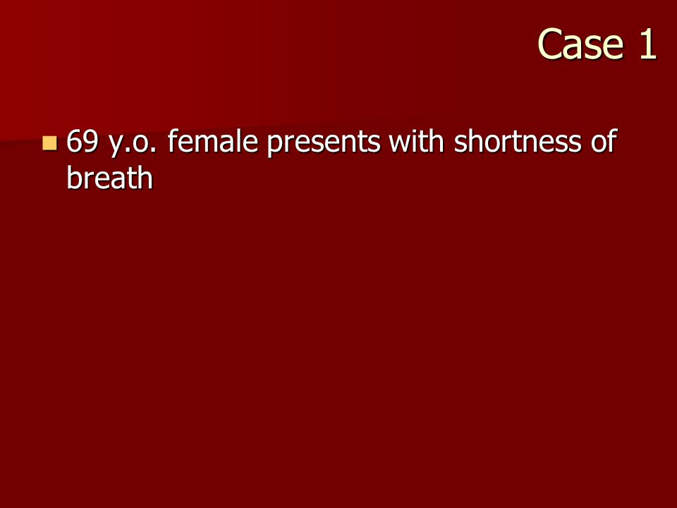 Case 1 69 y.o. female presents with shortness of breath 69 y.o.