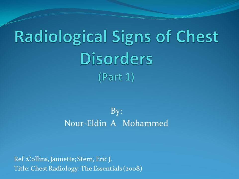 By: Nour-Eldin A Mohammed Ref :Collins, Jannette; Stern, Eric J. Title: Chest Radiology: The Essentials (2008)