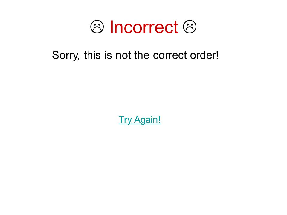  Incorrect  Sorry, this is not the correct order! Try Again!
