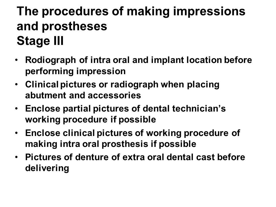 The procedures of making impressions and prostheses Stage III Rodiograph of intra oral and implant location before performing impression Clinical pictures or radiograph when placing abutment and accessories Enclose partial pictures of dental technician's working procedure if possible Enclose clinical pictures of working procedure of making intra oral prosthesis if possible Pictures of denture of extra oral dental cast before delivering