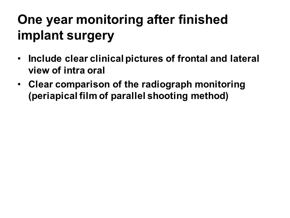 One year monitoring after finished implant surgery Include clear clinical pictures of frontal and lateral view of intra oral Clear comparison of the radiograph monitoring (periapical film of parallel shooting method)