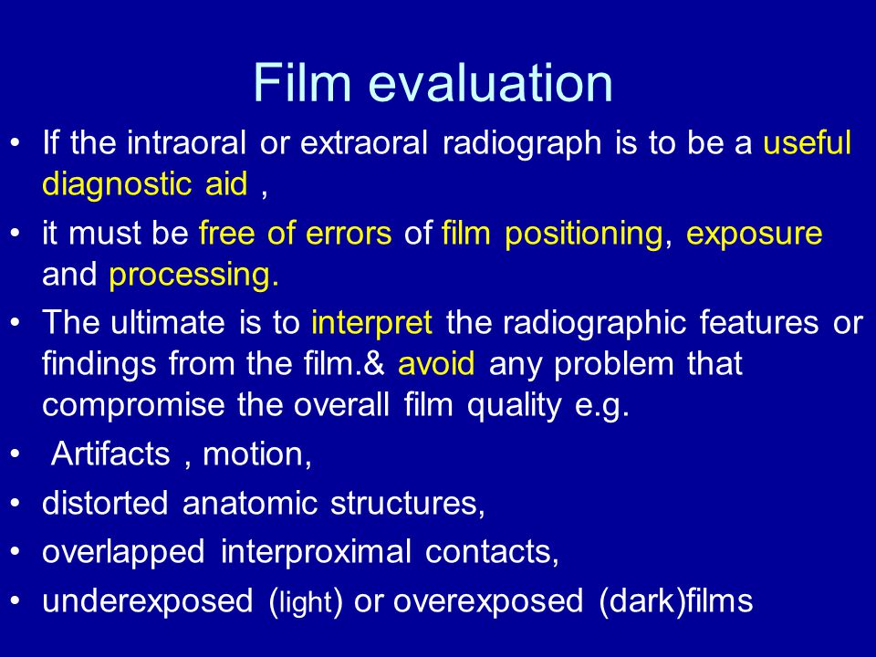 Film evaluation If the intraoral or extraoral radiograph is to be a useful diagnostic aid, it must be free of errors of film positioning, exposure and