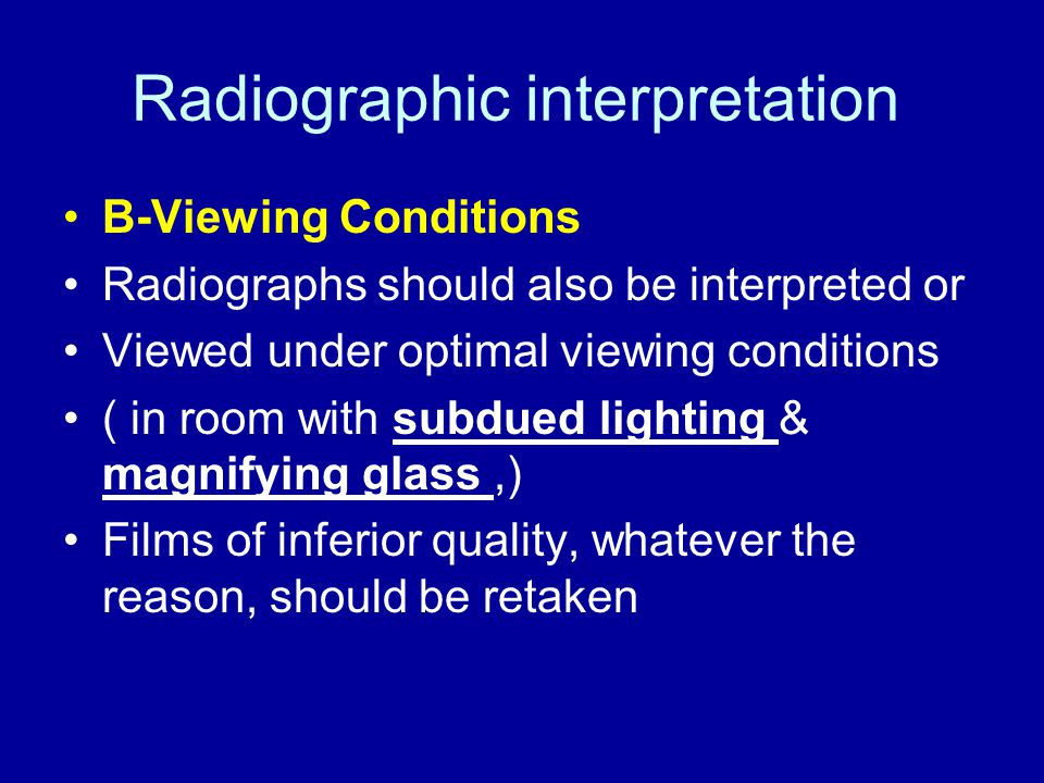 Radiographic interpretation B-Viewing Conditions Radiographs should also be interpreted or Viewed under optimal viewing conditions ( in room with subd
