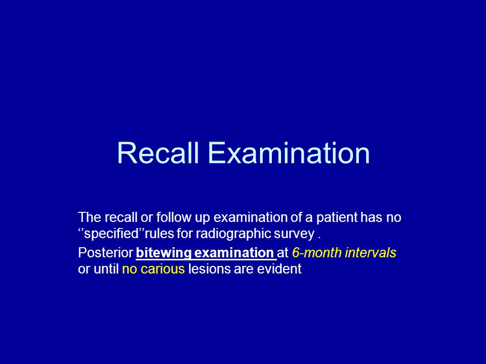 Recall Examination The recall or follow up examination of a patient has no ''specified''rules for radiographic survey. Posterior bitewing examination