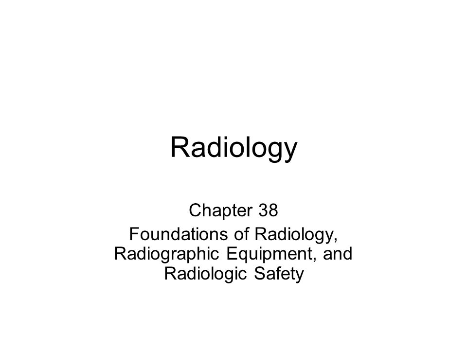Radiology Chapter 38 Foundations of Radiology, Radiographic Equipment, and Radiologic Safety