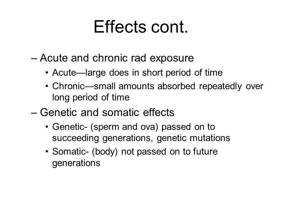 Effects cont. –Acute and chronic rad exposure Acute—large does in short period of time Chronic—small amounts absorbed repeatedly over long period of t