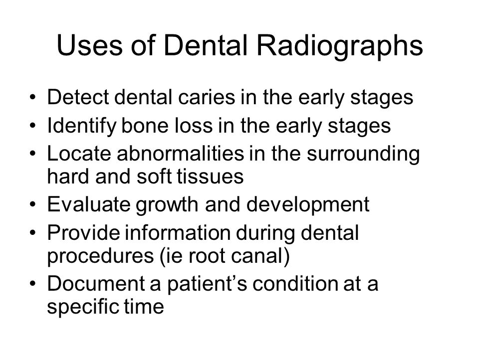 Uses of Dental Radiographs Detect dental caries in the early stages Identify bone loss in the early stages Locate abnormalities in the surrounding har