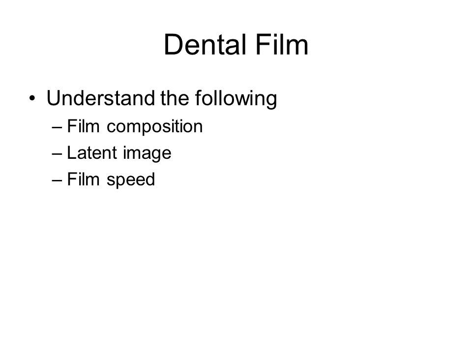 Dental Film Understand the following –Film composition –Latent image –Film speed