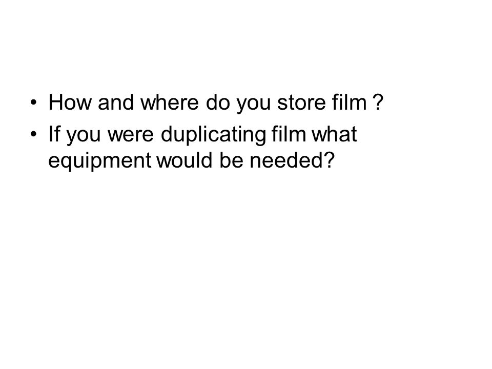 How and where do you store film ? If you were duplicating film what equipment would be needed?