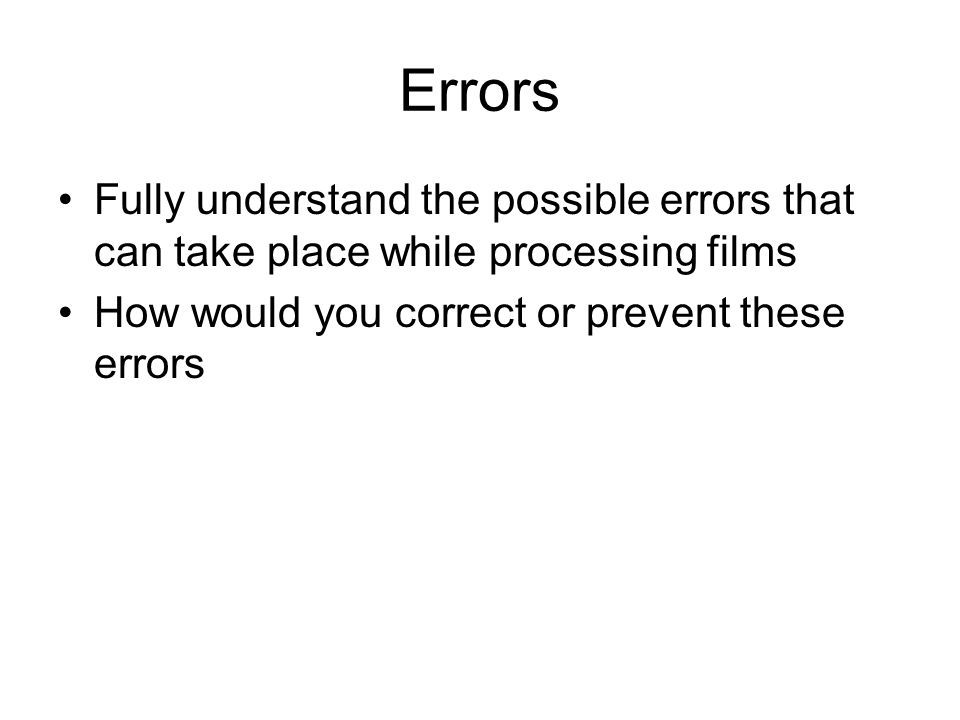 Errors Fully understand the possible errors that can take place while processing films How would you correct or prevent these errors