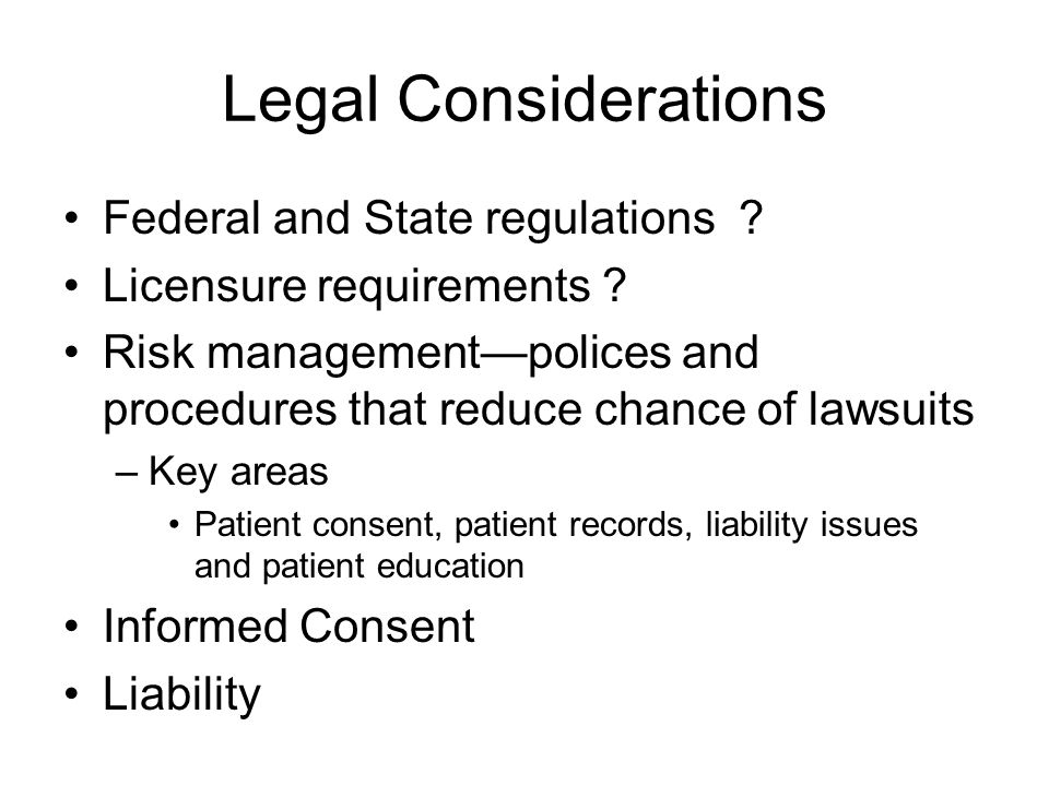 Legal Considerations Federal and State regulations ? Licensure requirements ? Risk management—polices and procedures that reduce chance of lawsuits –K