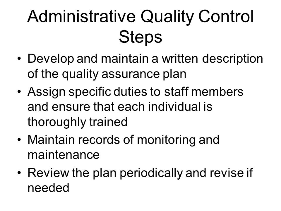 Administrative Quality Control Steps Develop and maintain a written description of the quality assurance plan Assign specific duties to staff members