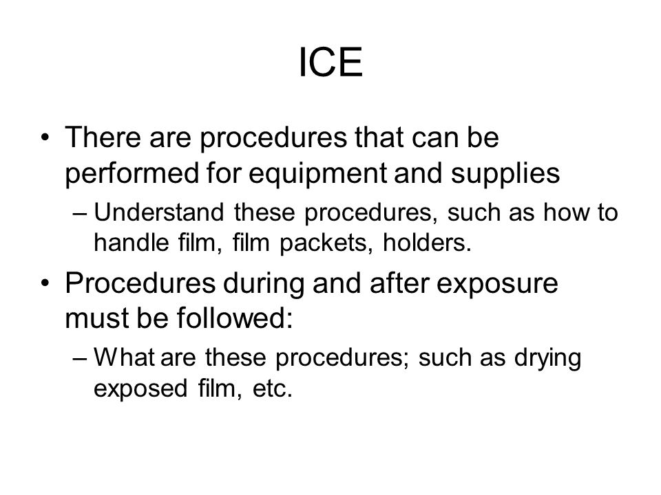 ICE There are procedures that can be performed for equipment and supplies –Understand these procedures, such as how to handle film, film packets, hold