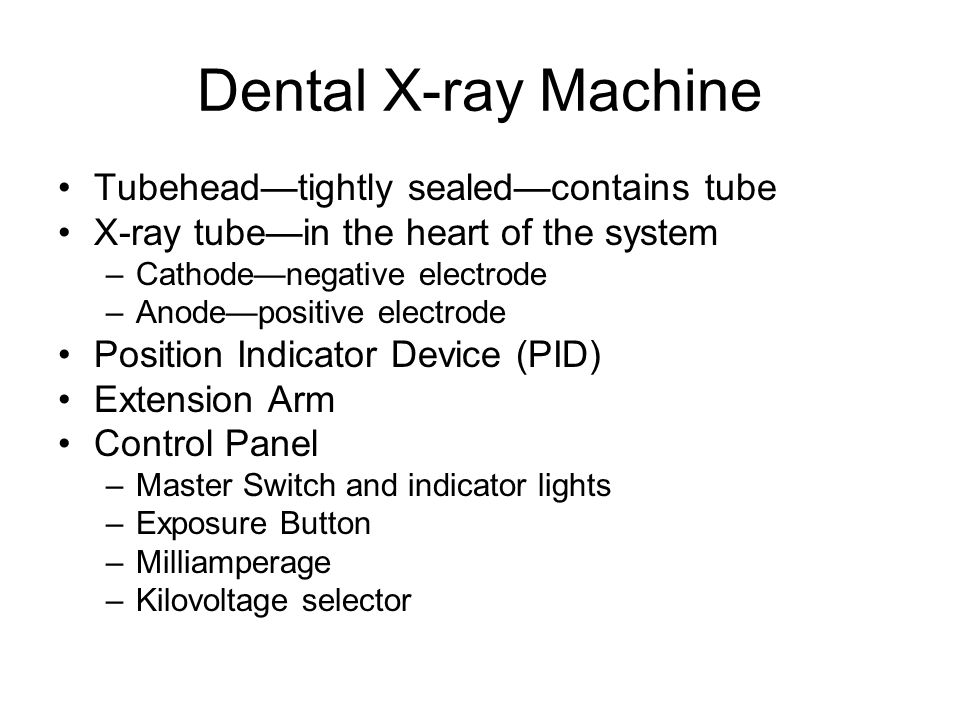 Dental X-ray Machine Tubehead—tightly sealed—contains tube X-ray tube—in the heart of the system –Cathode—negative electrode –Anode—positive electrode