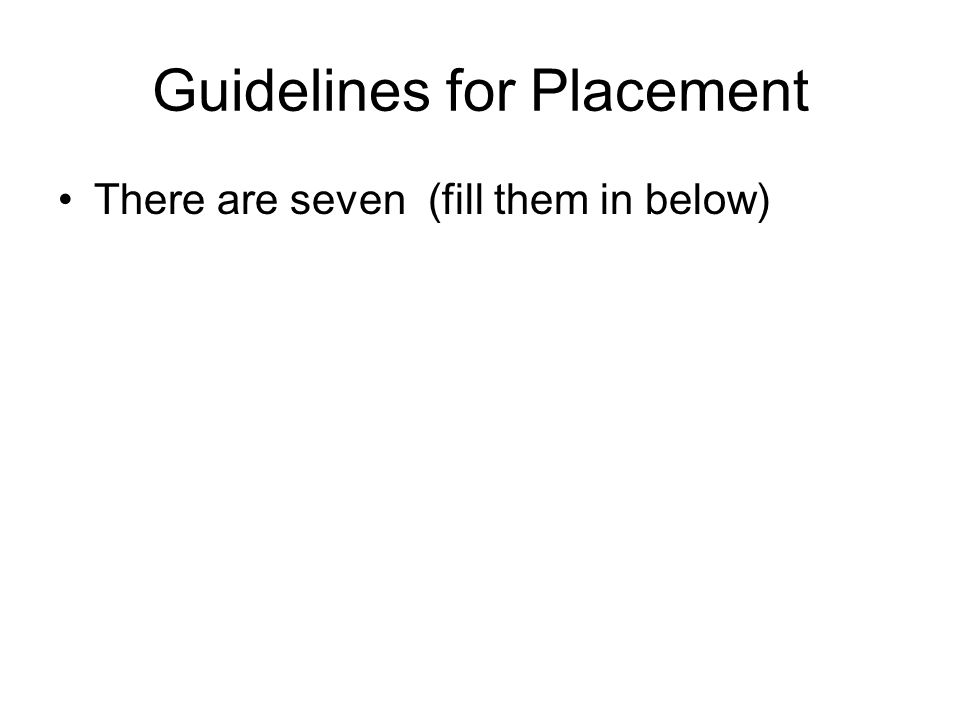 Guidelines for Placement There are seven (fill them in below)
