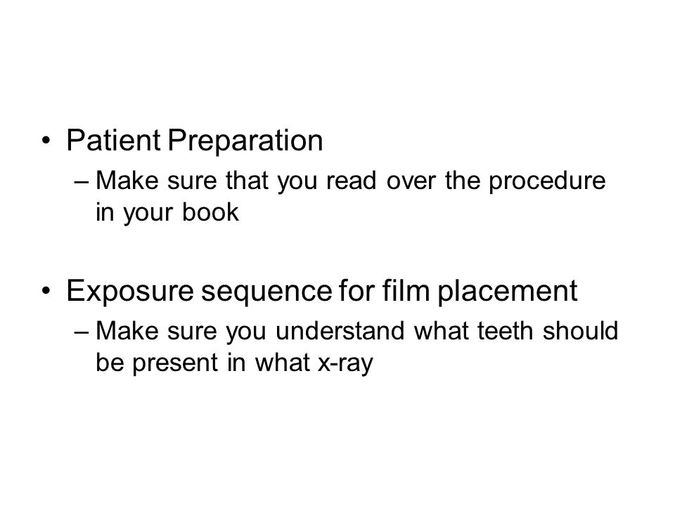 Patient Preparation –Make sure that you read over the procedure in your book Exposure sequence for film placement –Make sure you understand what teeth