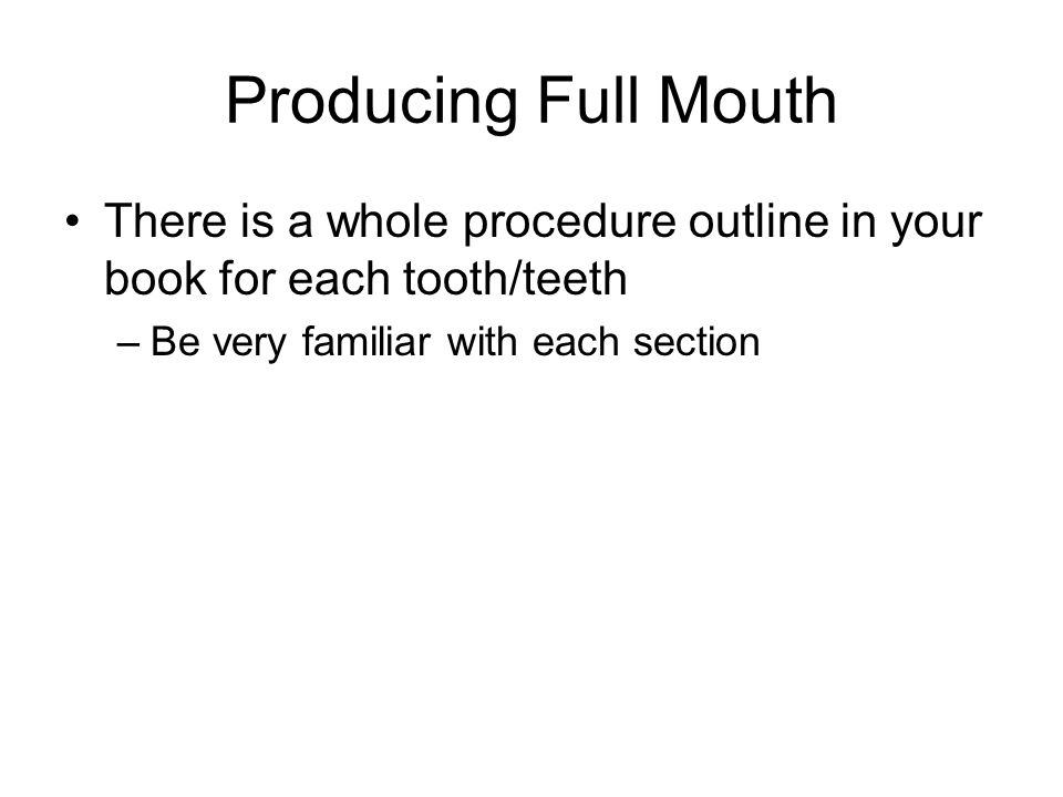 Producing Full Mouth There is a whole procedure outline in your book for each tooth/teeth –Be very familiar with each section
