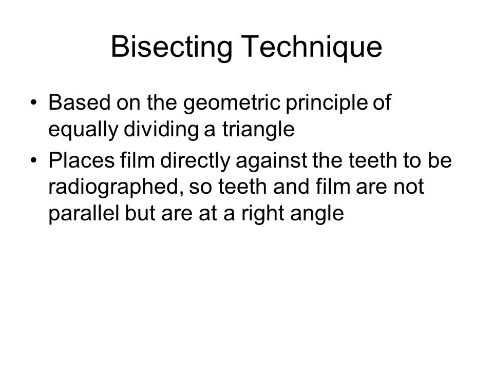 Bisecting Technique Based on the geometric principle of equally dividing a triangle Places film directly against the teeth to be radiographed, so teet