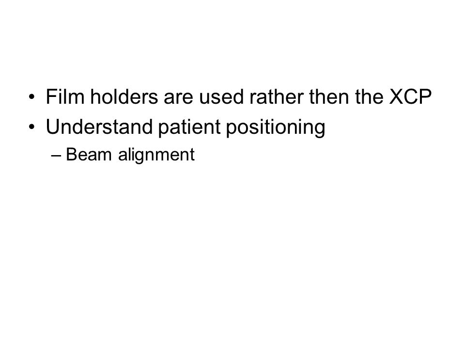 Film holders are used rather then the XCP Understand patient positioning –Beam alignment