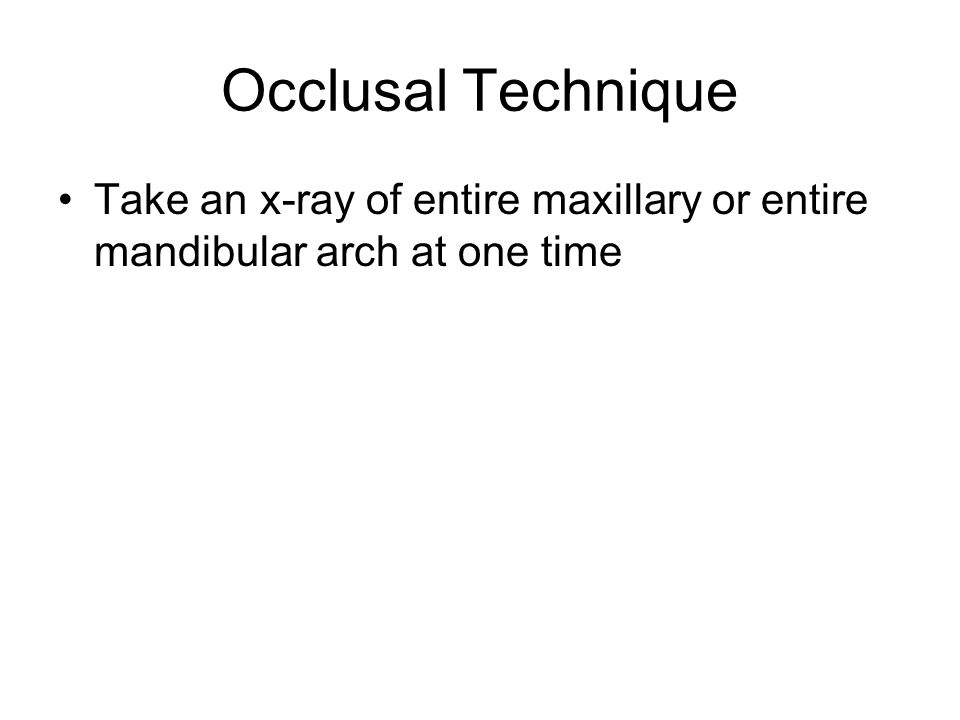 Occlusal Technique Take an x-ray of entire maxillary or entire mandibular arch at one time