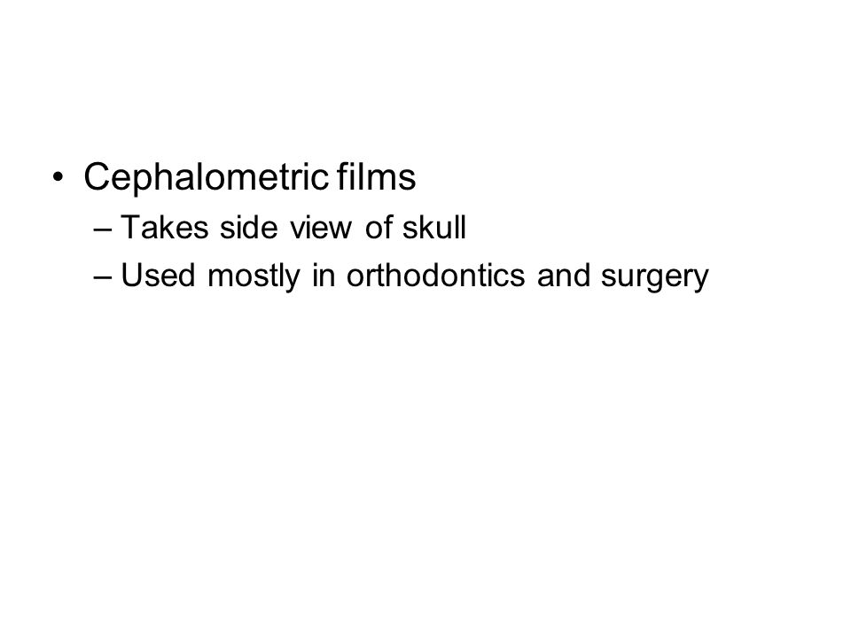 Cephalometric films –Takes side view of skull –Used mostly in orthodontics and surgery