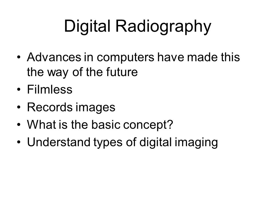 Digital Radiography Advances in computers have made this the way of the future Filmless Records images What is the basic concept? Understand types of
