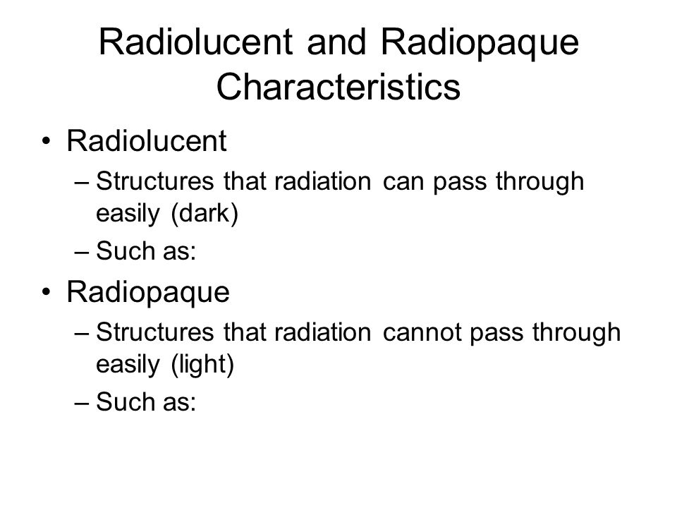 Radiolucent and Radiopaque Characteristics Radiolucent –Structures that radiation can pass through easily (dark) –Such as: Radiopaque –Structures that