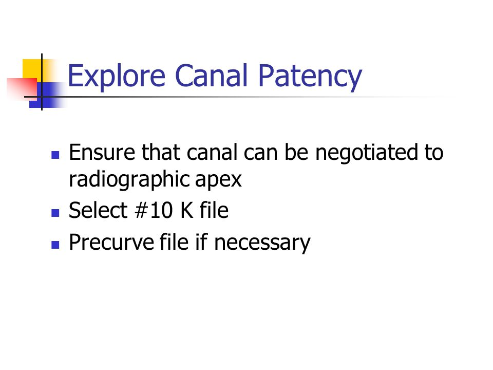 Explore Canal Patency Ensure that canal can be negotiated to radiographic apex Select #10 K file Precurve file if necessary