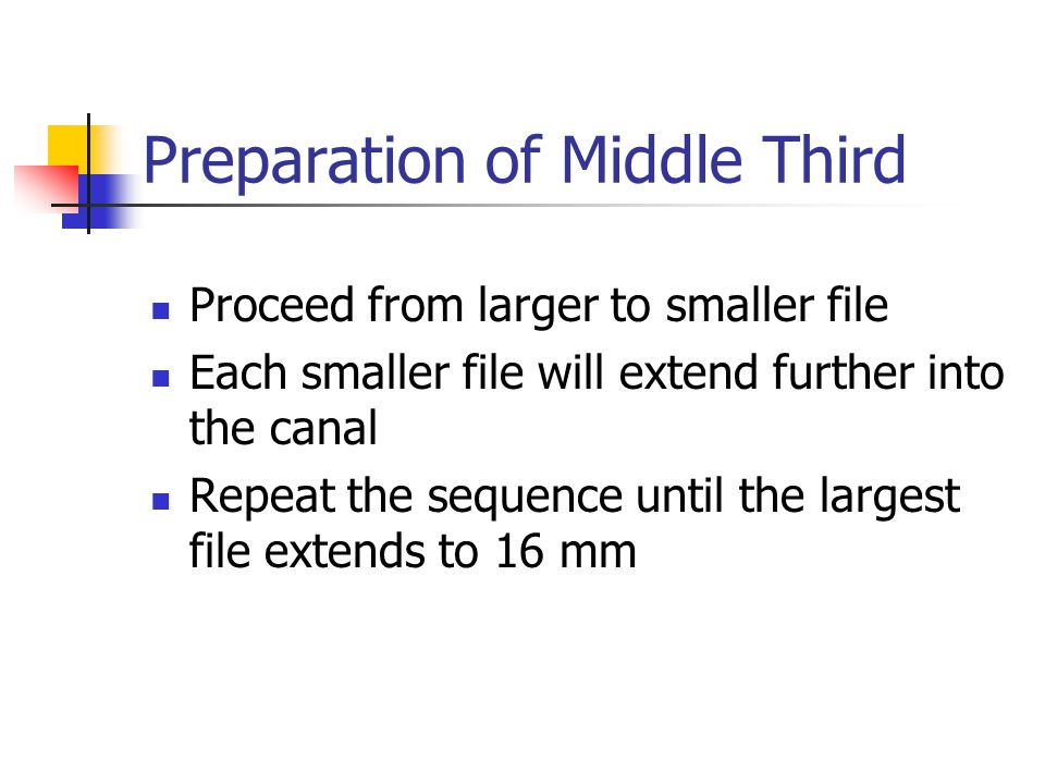 Preparation of Middle Third Proceed from larger to smaller file Each smaller file will extend further into the canal Repeat the sequence until the largest file extends to 16 mm