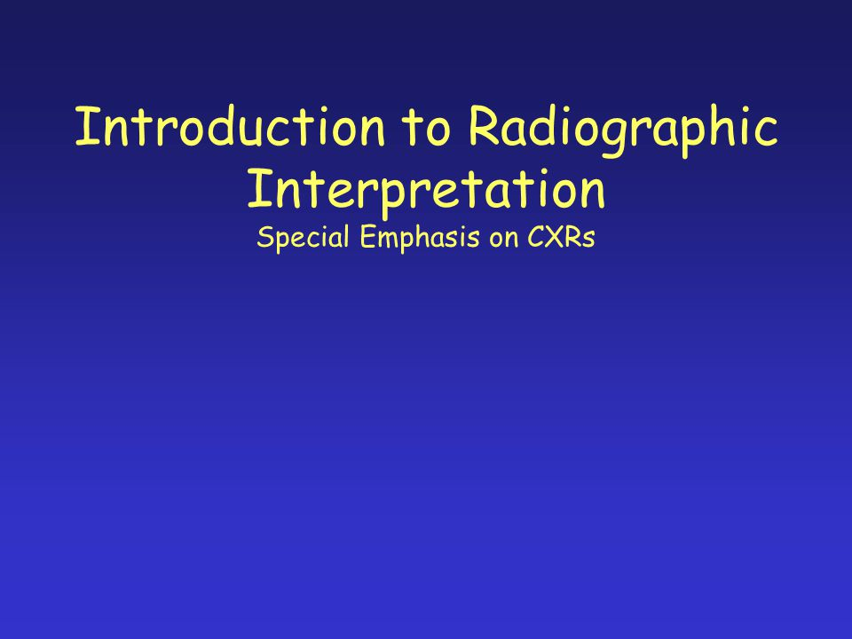 Introduction to Radiographic Interpretation Special Emphasis on CXRs