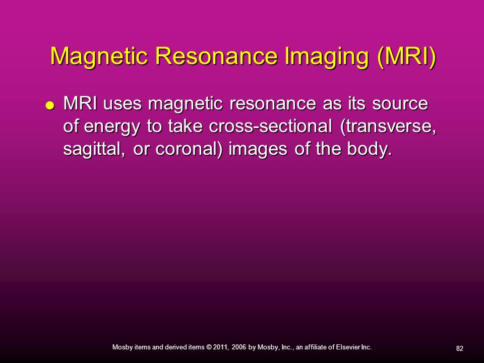 82 Mosby items and derived items © 2011, 2006 by Mosby, Inc., an affiliate of Elsevier Inc. Magnetic Resonance Imaging (MRI)  MRI uses magnetic reson