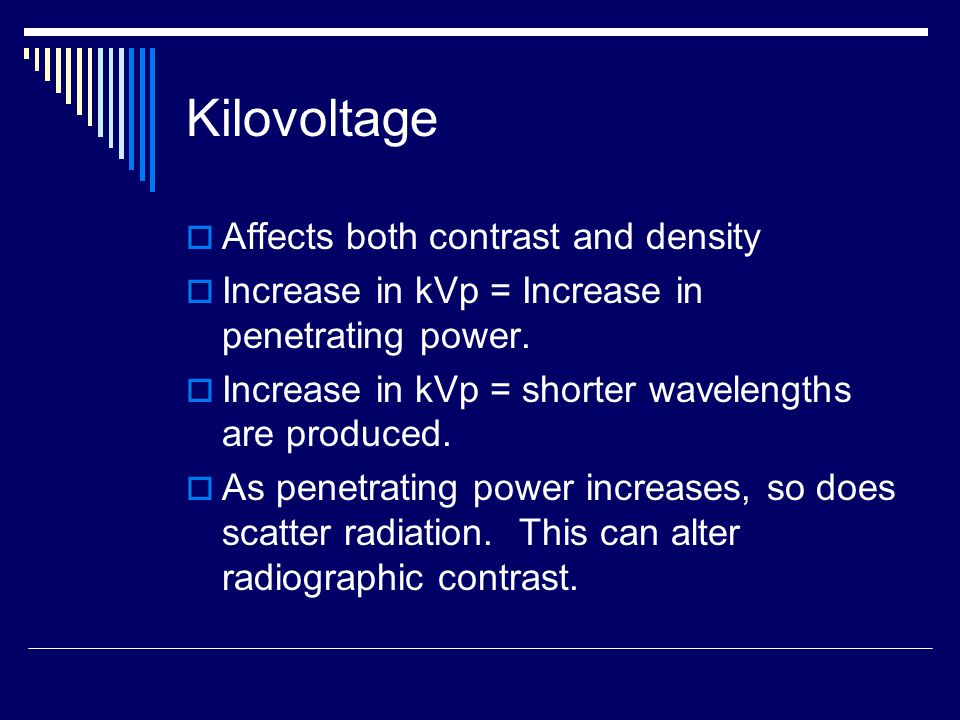 Kilovoltage  Affects both contrast and density  Increase in kVp = Increase in penetrating power.  Increase in kVp = shorter wavelengths are produce