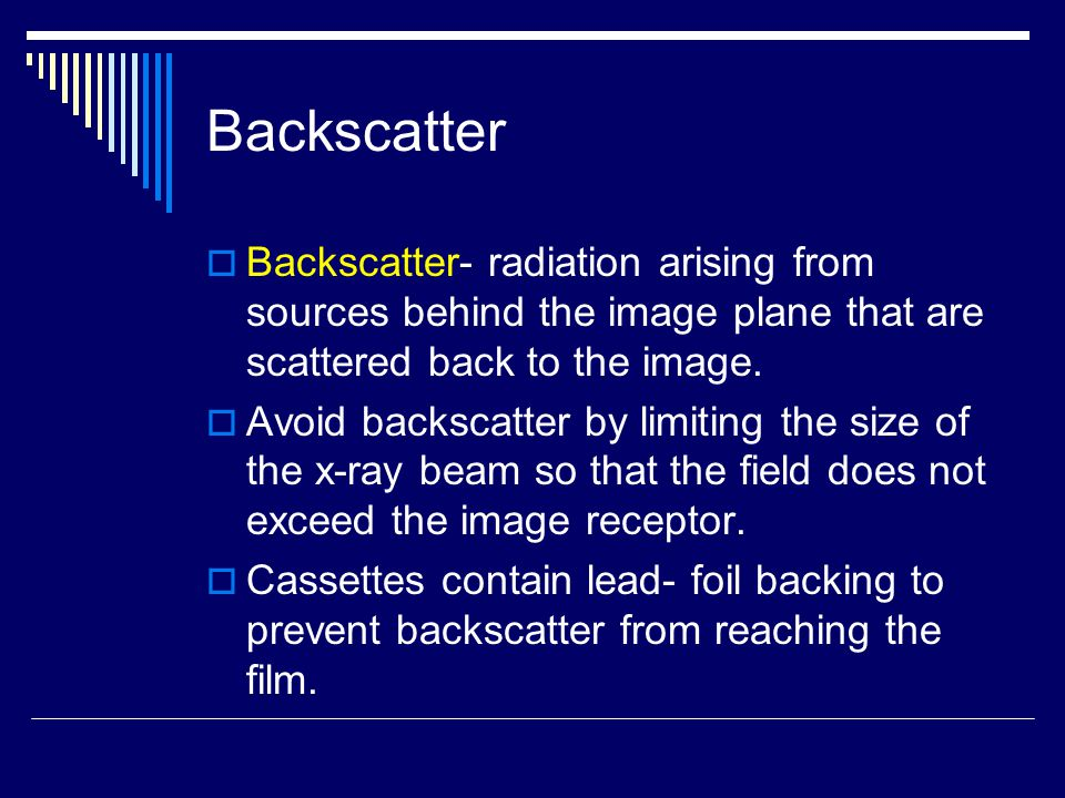 Backscatter  Backscatter- radiation arising from sources behind the image plane that are scattered back to the image.  Avoid backscatter by limiting