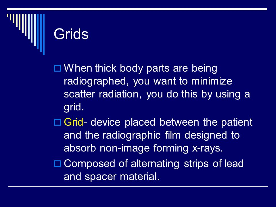 Grids  When thick body parts are being radiographed, you want to minimize scatter radiation, you do this by using a grid.  Grid- device placed betwe