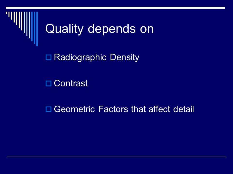 Quality depends on  Radiographic Density  Contrast  Geometric Factors that affect detail