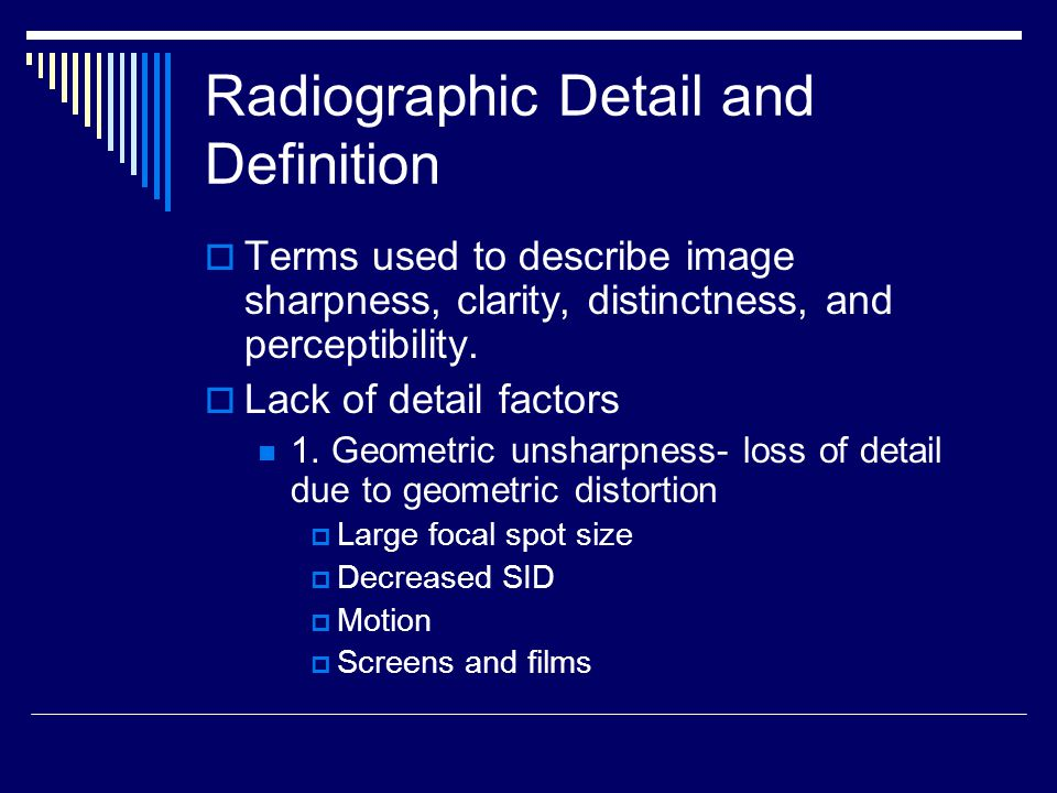 Radiographic Detail and Definition  Terms used to describe image sharpness, clarity, distinctness, and perceptibility.  Lack of detail factors 1. Ge
