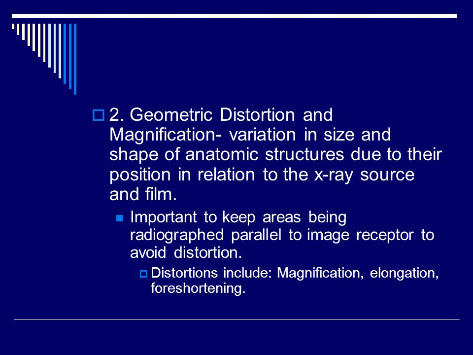  2. Geometric Distortion and Magnification- variation in size and shape of anatomic structures due to their position in relation to the x-ray source