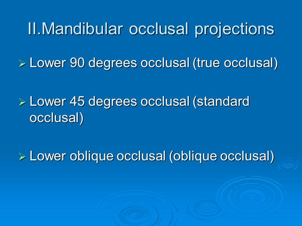 II.Mandibular occlusal projections  Lower 90 degrees occlusal (true occlusal)  Lower 45 degrees occlusal (standard occlusal)  Lower oblique occlusa