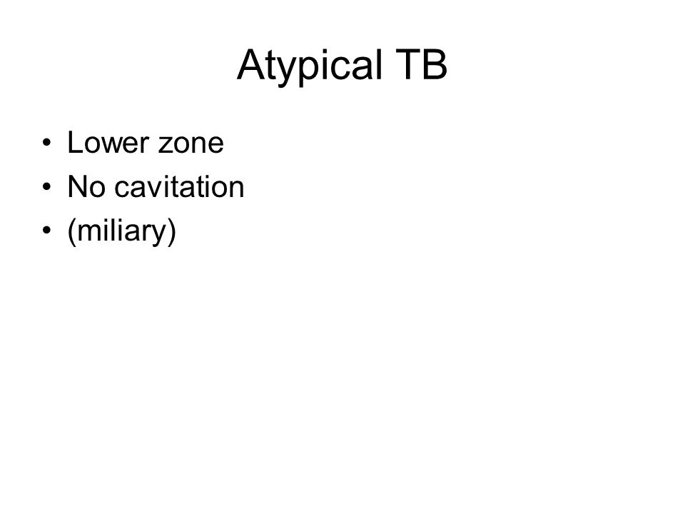 Atypical TB Lower zone No cavitation (miliary)