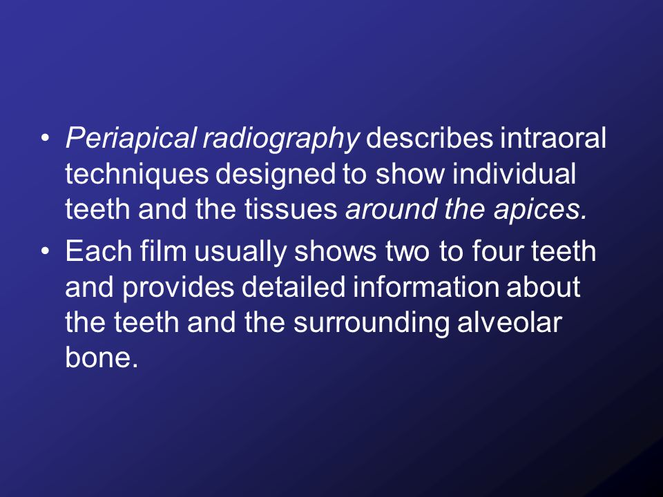 Periapical radiography describes intraoral techniques designed to show individual teeth and the tissues around the apices. Each film usually shows two